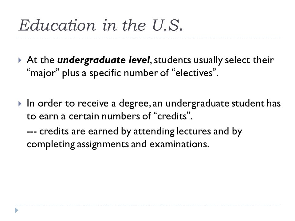 "Education in the U.S.  At the undergraduate level, students usually select their "" major "" plus a specific number of "" electives "".  In order to rec"