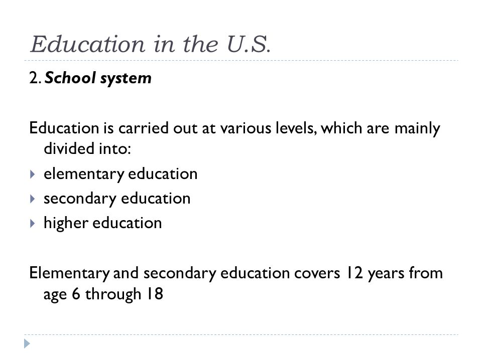 Education in the U.S. 2. School system Education is carried out at various levels, which are mainly divided into:  elementary education  secondary e