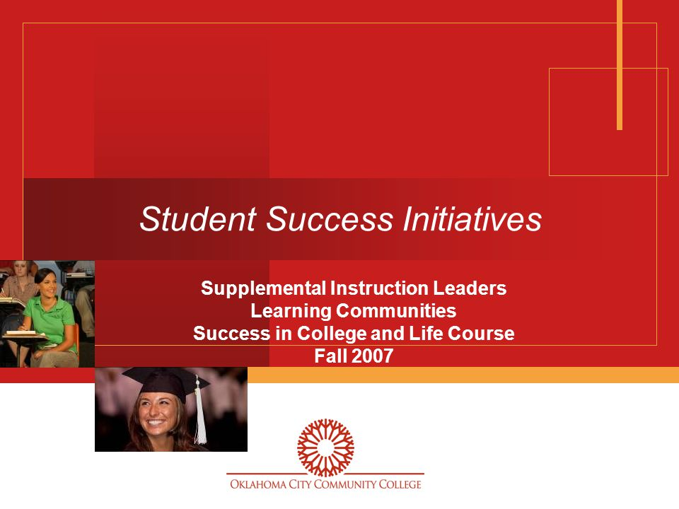 Student Success Initiatives Supplemental Instruction Leaders Learning Communities Success in College and Life Course Fall 2007