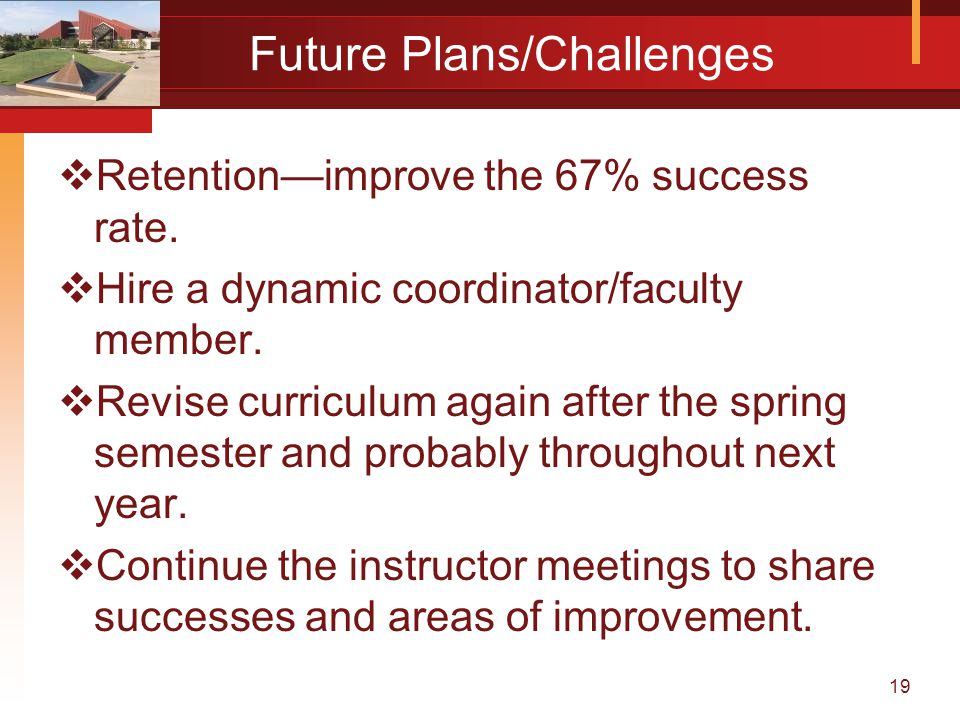 19 Future Plans/Challenges  Retention—improve the 67% success rate.