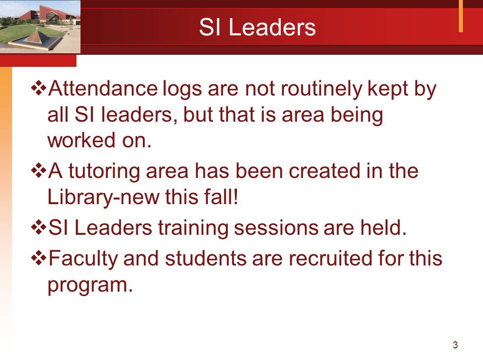 3 SI Leaders  Attendance logs are not routinely kept by all SI leaders, but that is area being worked on.