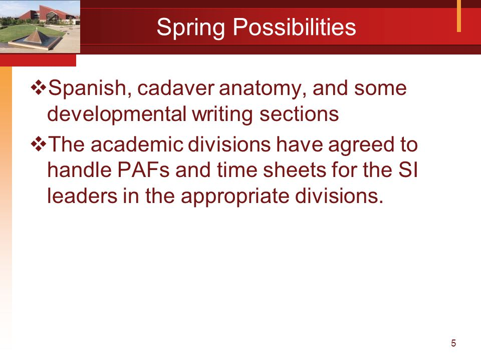 5 Spring Possibilities  Spanish, cadaver anatomy, and some developmental writing sections  The academic divisions have agreed to handle PAFs and time sheets for the SI leaders in the appropriate divisions.