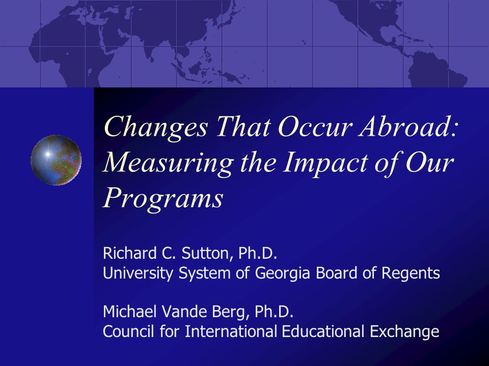 Changes That Occur Abroad: Measuring the Impact of Our Programs Richard C.