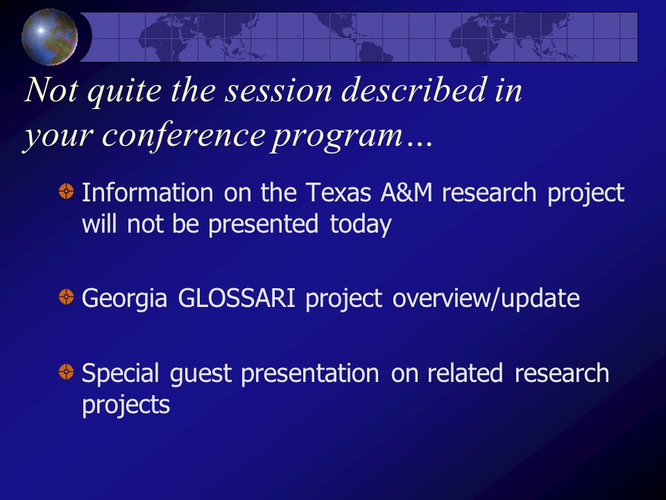 Not quite the session described in your conference program… Information on the Texas A&M research project will not be presented today Georgia GLOSSARI project overview/update Special guest presentation on related research projects