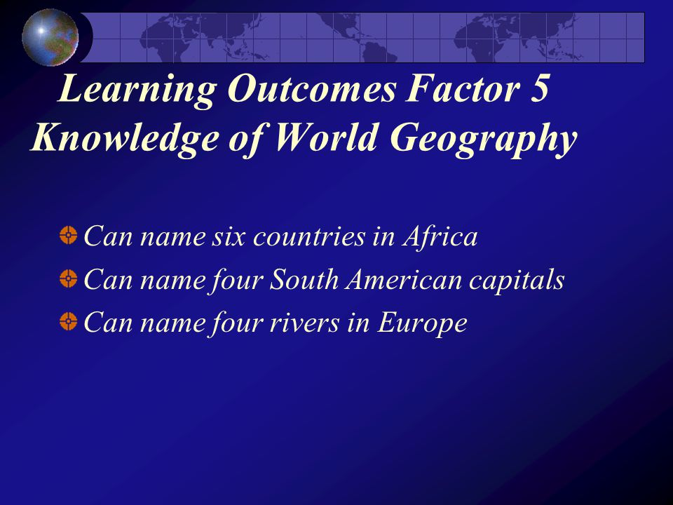 Learning Outcomes Factor 5 Knowledge of World Geography Can name six countries in Africa Can name four South American capitals Can name four rivers in Europe