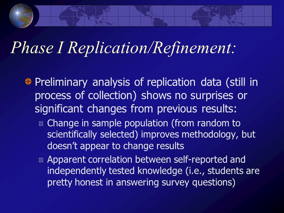 Phase I Replication/Refinement: Preliminary analysis of replication data (still in process of collection) shows no surprises or significant changes from previous results: Change in sample population (from random to scientifically selected) improves methodology, but doesn't appear to change results Apparent correlation between self-reported and independently tested knowledge (i.e., students are pretty honest in answering survey questions)