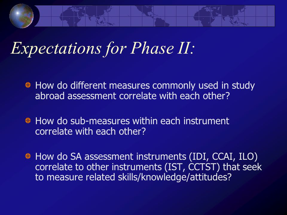 Expectations for Phase II: How do different measures commonly used in study abroad assessment correlate with each other.