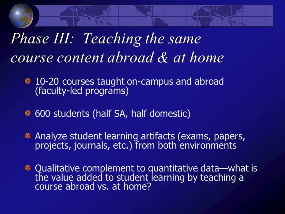 Phase III: Teaching the same course content abroad & at home 10-20 courses taught on-campus and abroad (faculty-led programs) 600 students (half SA, half domestic) Analyze student learning artifacts (exams, papers, projects, journals, etc.) from both environments Qualitative complement to quantitative data—what is the value added to student learning by teaching a course abroad vs.