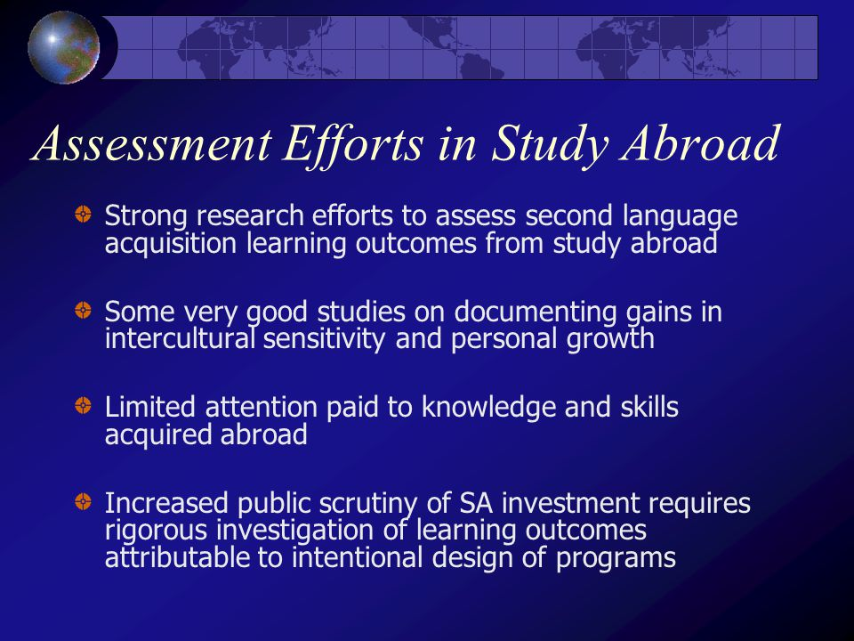 Assessment Efforts in Study Abroad Strong research efforts to assess second language acquisition learning outcomes from study abroad Some very good studies on documenting gains in intercultural sensitivity and personal growth Limited attention paid to knowledge and skills acquired abroad Increased public scrutiny of SA investment requires rigorous investigation of learning outcomes attributable to intentional design of programs