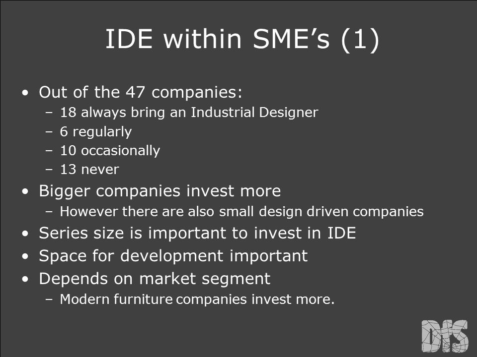 IDE within SME's (1) Out of the 47 companies: –18 always bring an Industrial Designer –6 regularly –10 occasionally –13 never Bigger companies invest