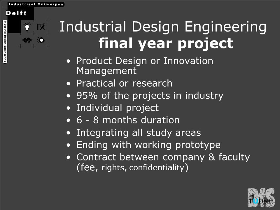 Industrial Design Engineering final year project Product Design or Innovation Management Practical or research 95% of the projects in industry Individ