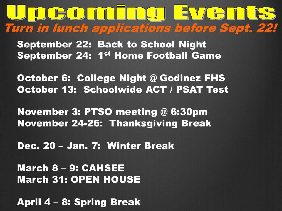 September 22: Back to School Night September 24: 1 st Home Football Game October 6: College Night @ Godinez FHS October 13: Schoolwide ACT / PSAT Test November 3: PTSO meeting @ 6:30pm November 24-26: Thanksgiving Break Dec.
