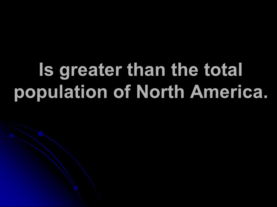 Is greater than the total population of North America.