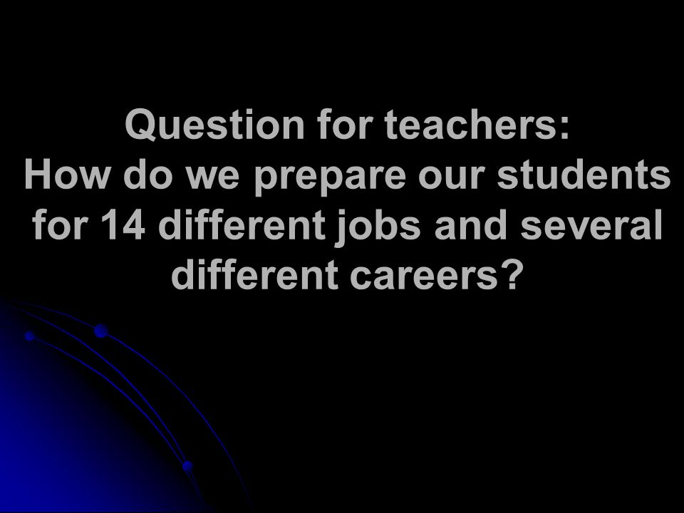 Question for teachers: How do we prepare our students for 14 different jobs and several different careers