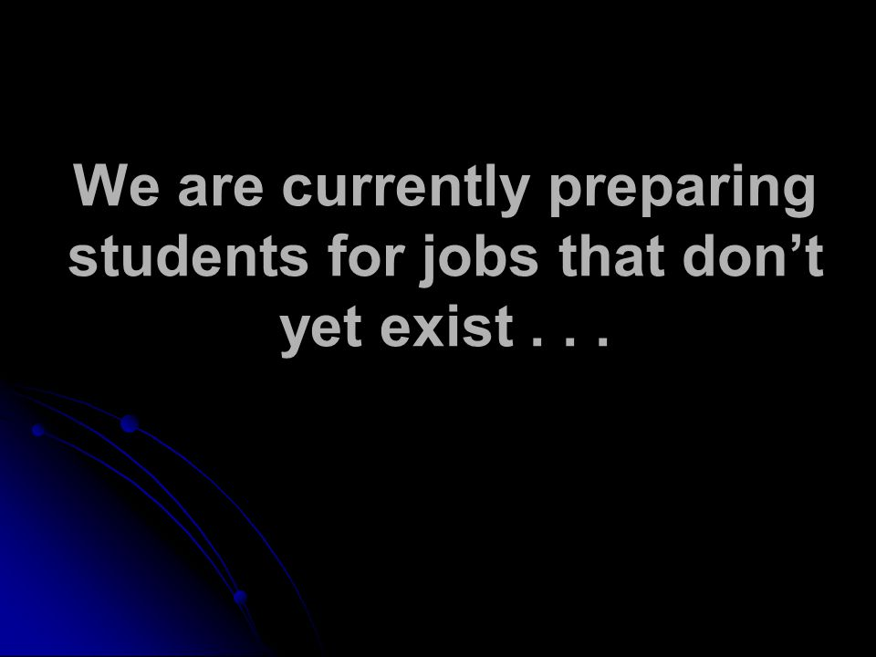 We are currently preparing students for jobs that don't yet exist...