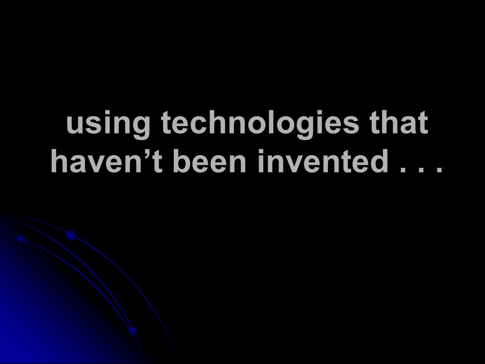 using technologies that haven't been invented...