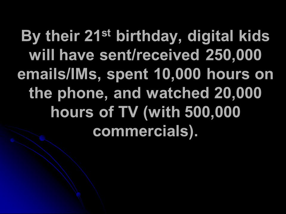 By their 21 st birthday, digital kids will have sent/received 250,000 emails/IMs, spent 10,000 hours on the phone, and watched 20,000 hours of TV (with 500,000 commercials).