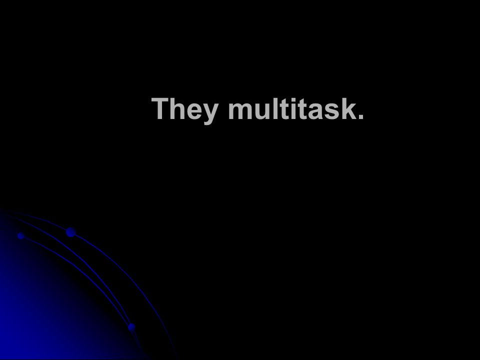 They multitask.