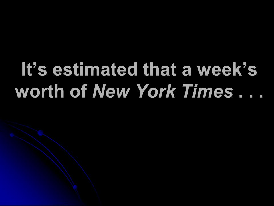 It's estimated that a week's worth of New York Times...