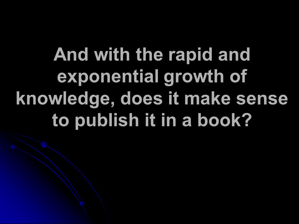 And with the rapid and exponential growth of knowledge, does it make sense to publish it in a book