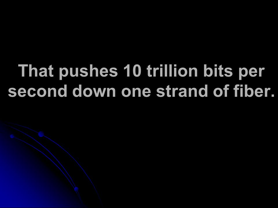 That pushes 10 trillion bits per second down one strand of fiber.