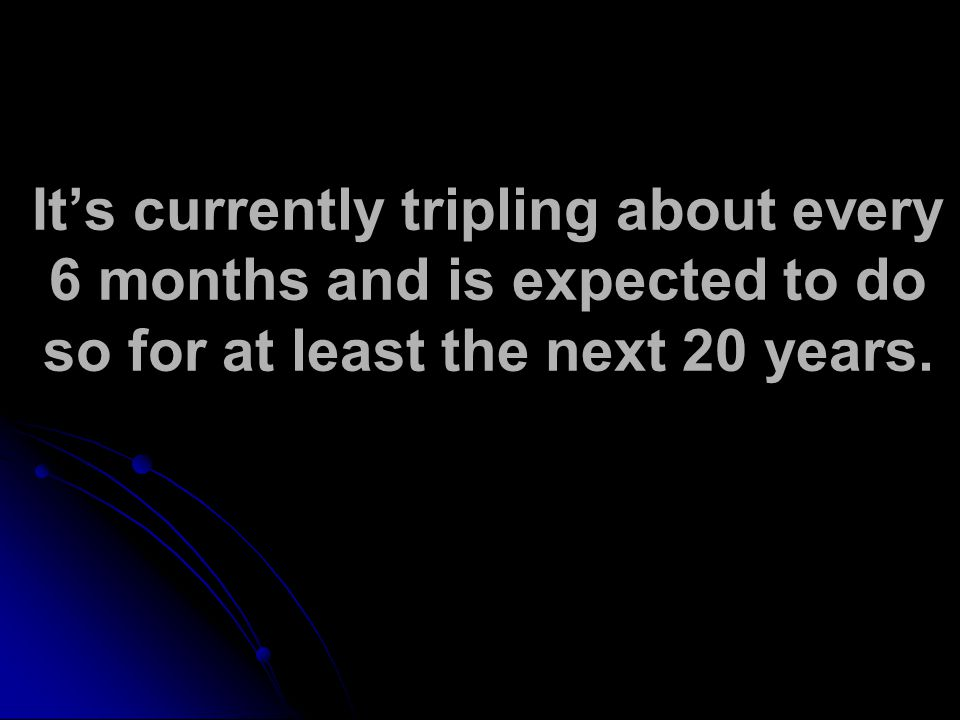 It's currently tripling about every 6 months and is expected to do so for at least the next 20 years.