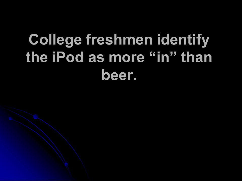 College freshmen identify the iPod as more in than beer.