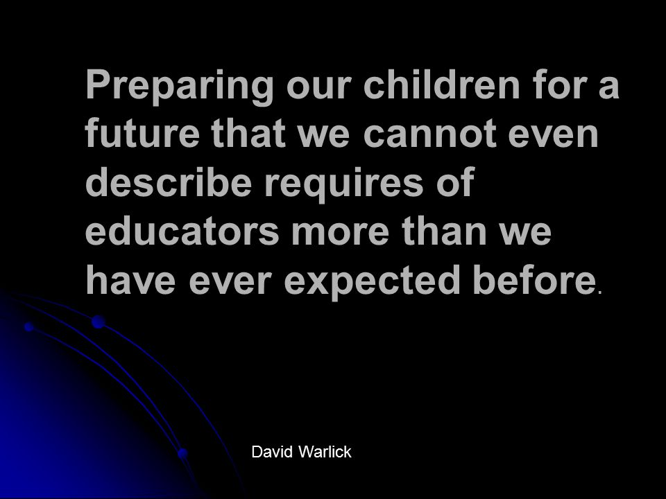 Preparing our children for a future that we cannot even describe requires of educators more than we have ever expected before.