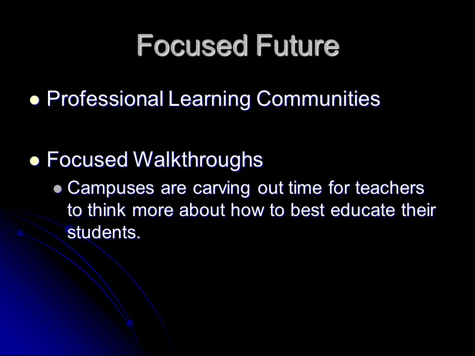 Focused Future Professional Learning Communities Professional Learning Communities Focused Walkthroughs Focused Walkthroughs Campuses are carving out time for teachers to think more about how to best educate their students.