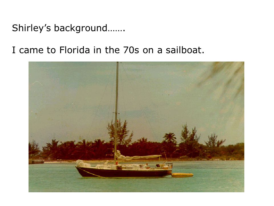 Shirley's background……. I came to Florida in the 70s on a sailboat.