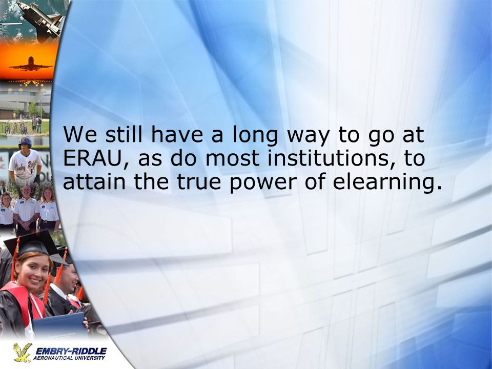 We still have a long way to go at ERAU, as do most institutions, to attain the true power of elearning.