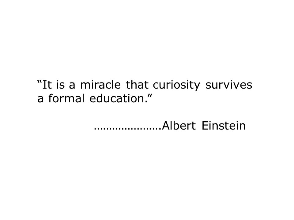 It is a miracle that curiosity survives a formal education. ………………….Albert Einstein