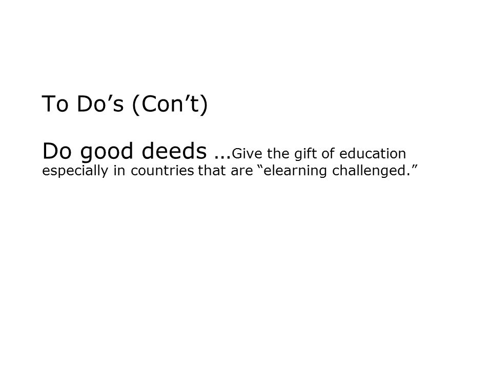 To Do's (Con't) Do good deeds … Give the gift of education especially in countries that are elearning challenged.