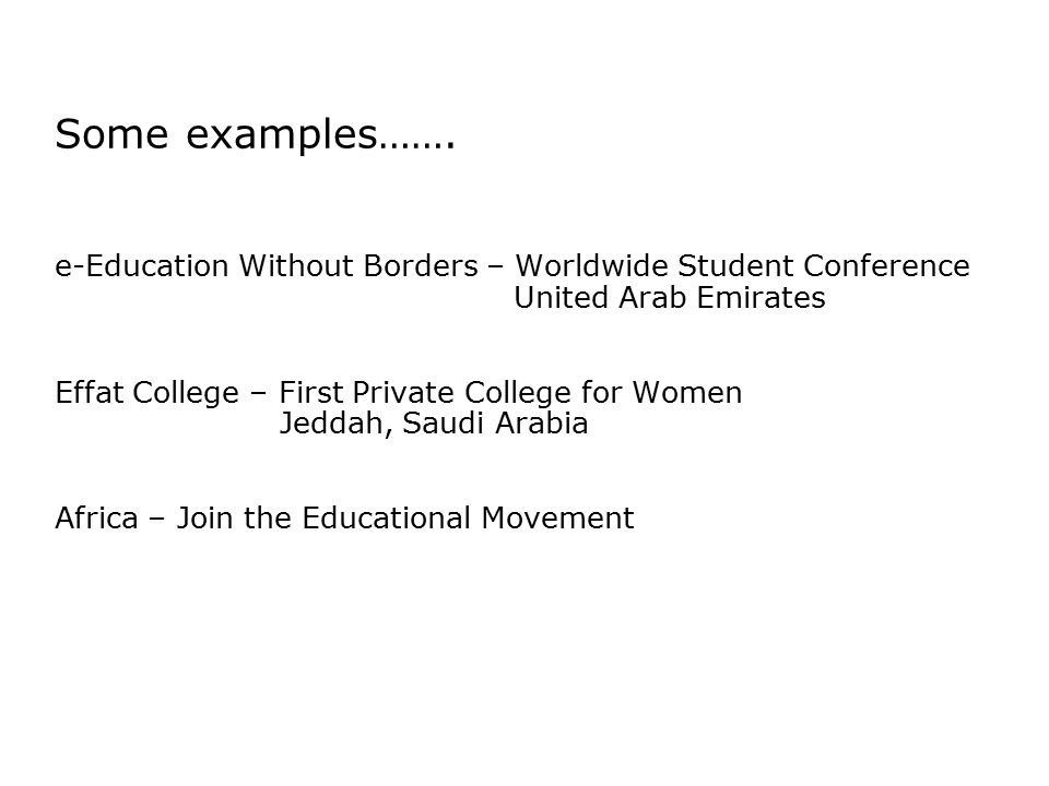 Some examples……. e-Education Without Borders – Worldwide Student Conference United Arab Emirates Effat College – First Private College for Women Jedda