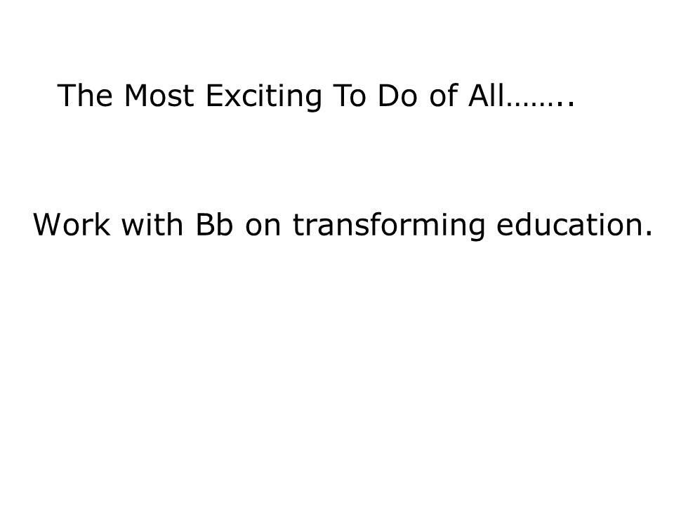 Work with Bb on transforming education. The Most Exciting To Do of All……..