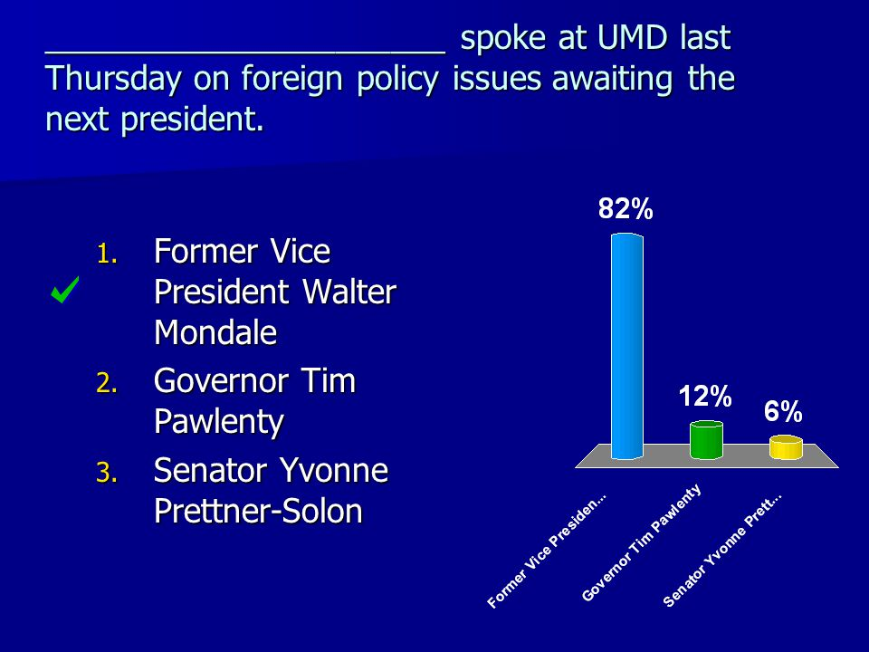 ______________________ spoke at UMD last Thursday on foreign policy issues awaiting the next president. 1. Former Vice President Walter Mondale 2. Gov