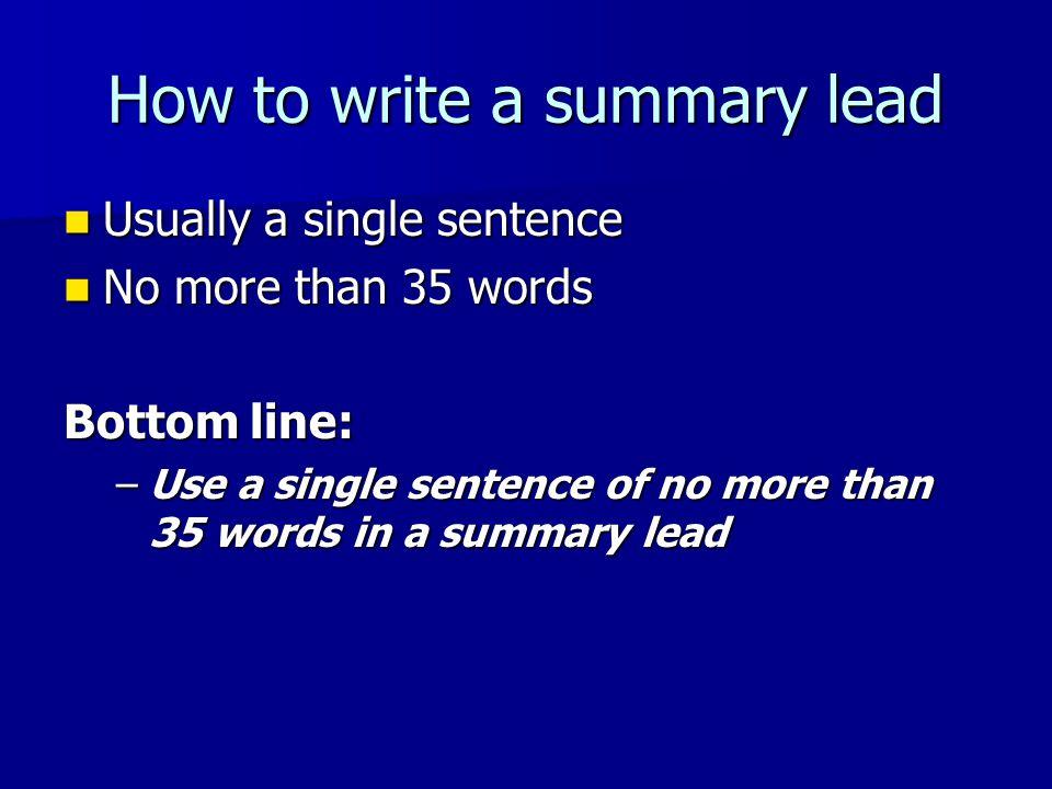 How to write a summary lead Usually a single sentence Usually a single sentence No more than 35 words No more than 35 words Bottom line: –Use a single sentence of no more than 35 words in a summary lead