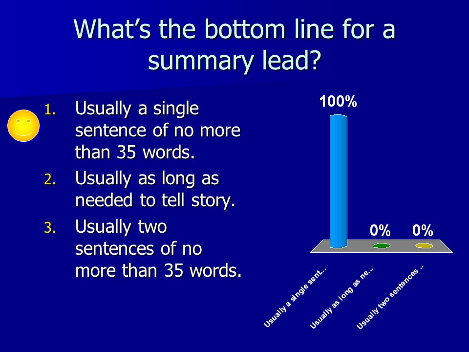 What's the bottom line for a summary lead? 1. Usually a single sentence of no more than 35 words. 2. Usually as long as needed to tell story. 3. Usual