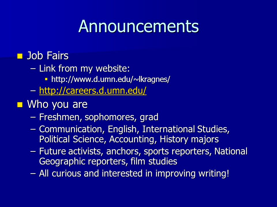 Announcements Job Fairs Job Fairs –Link from my website:  http://www.d.umn.edu/~lkragnes/ –http://careers.d.umn.edu/ http://careers.d.umn.edu/ Who you are Who you are –Freshmen, sophomores, grad –Communication, English, International Studies, Political Science, Accounting, History majors –Future activists, anchors, sports reporters, National Geographic reporters, film studies –All curious and interested in improving writing!