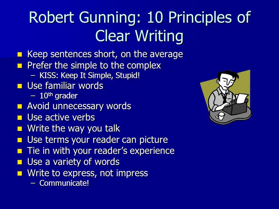 Robert Gunning: 10 Principles of Clear Writing Keep sentences short, on the average Keep sentences short, on the average Prefer the simple to the complex Prefer the simple to the complex –KISS: Keep It Simple, Stupid.