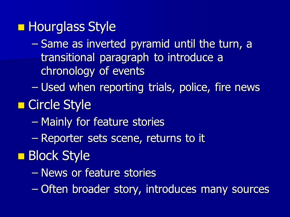 Hourglass Style Hourglass Style –Same as inverted pyramid until the turn, a transitional paragraph to introduce a chronology of events –Used when repo
