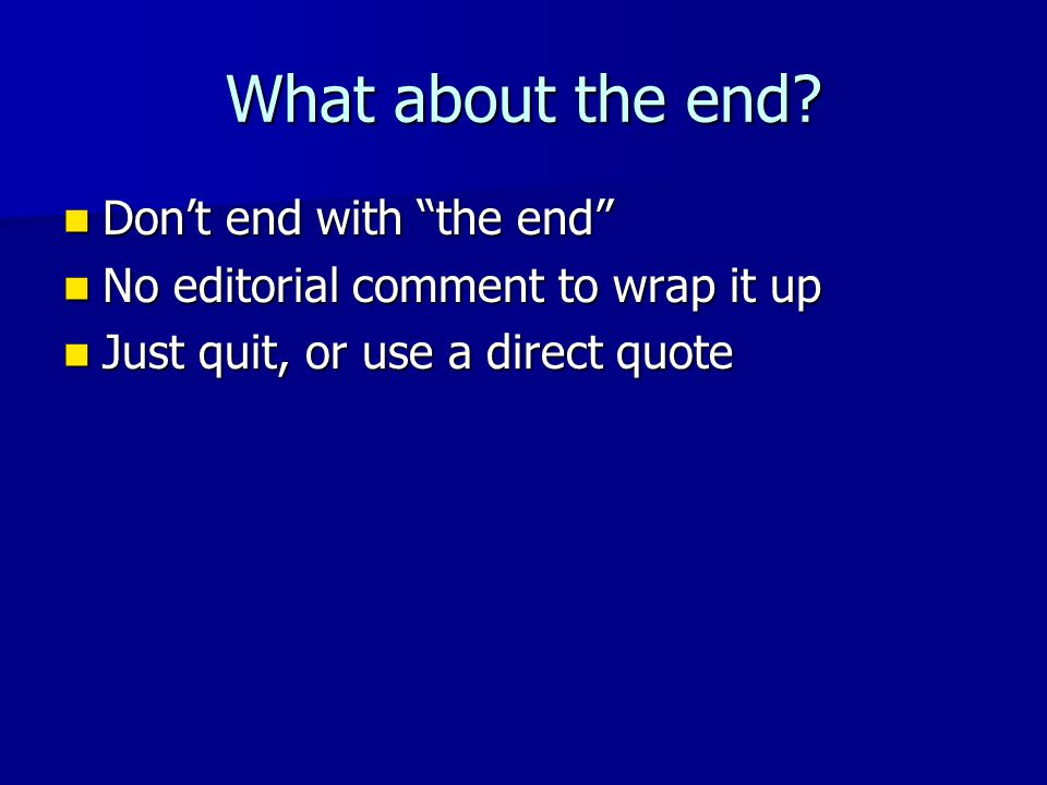 "What about the end? Don't end with ""the end"" Don't end with ""the end"" No editorial comment to wrap it up No editorial comment to wrap it up Just quit,"