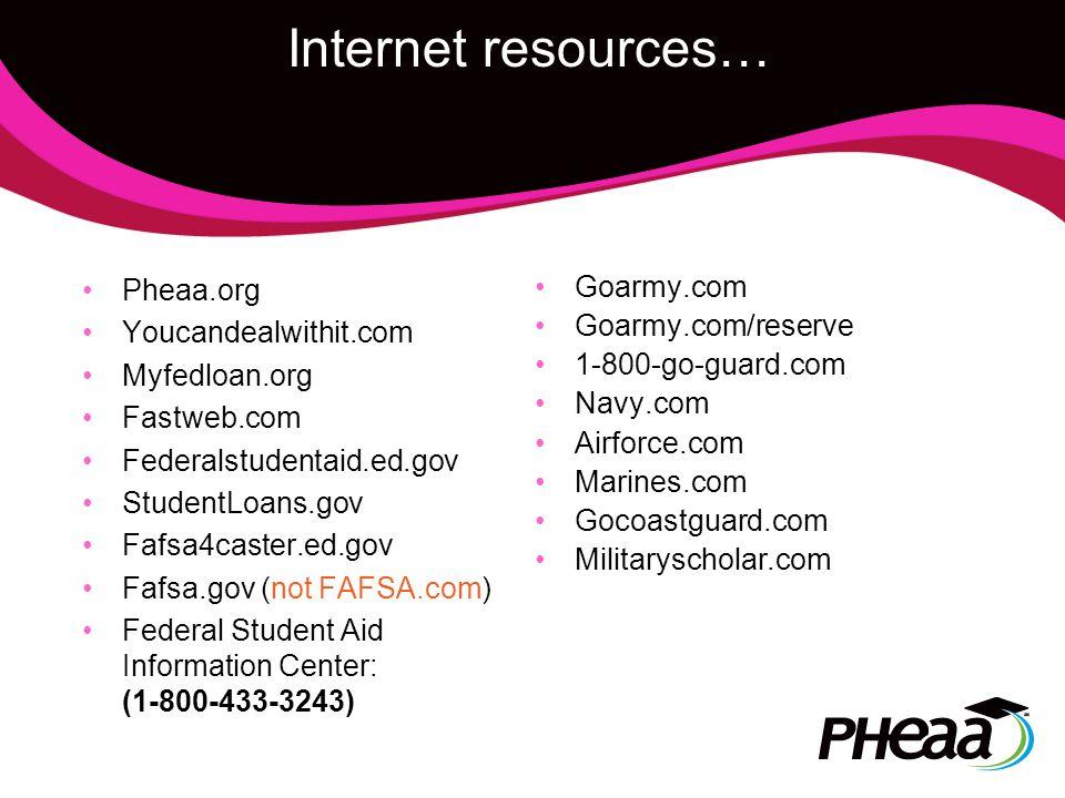 Internet resources… Pheaa.org Youcandealwithit.com Myfedloan.org Fastweb.com Federalstudentaid.ed.gov StudentLoans.gov Fafsa4caster.ed.gov Fafsa.gov (not FAFSA.com) Federal Student Aid Information Center: (1-800-433-3243) Goarmy.com Goarmy.com/reserve 1-800-go-guard.com Navy.com Airforce.com Marines.com Gocoastguard.com Militaryscholar.com