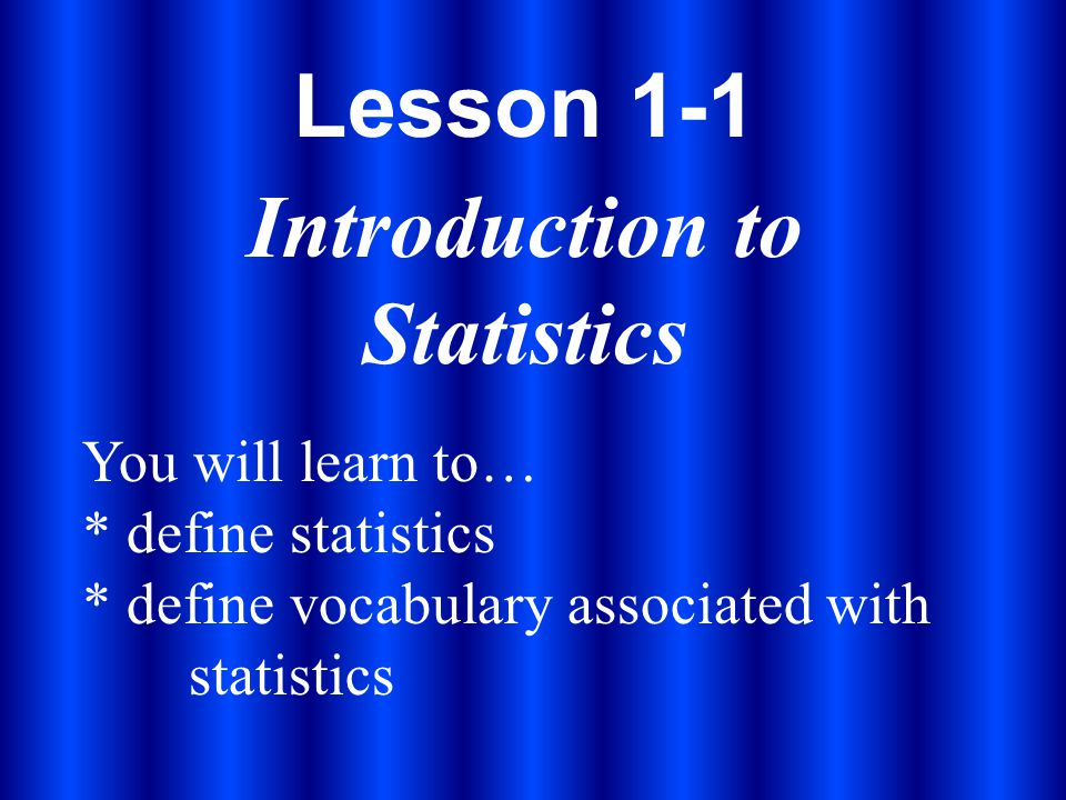 Lesson 1-1 Introduction to Statistics You will learn to… * define statistics * define vocabulary associated with statistics