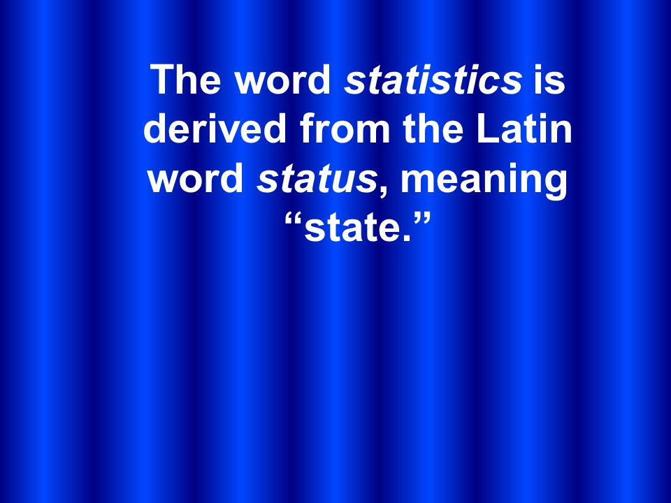 The word statistics is derived from the Latin word status, meaning state.