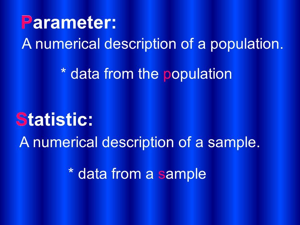 Parameter: A numerical description of a population. Statistic: A numerical description of a sample. P * data from the population S * data from a sampl
