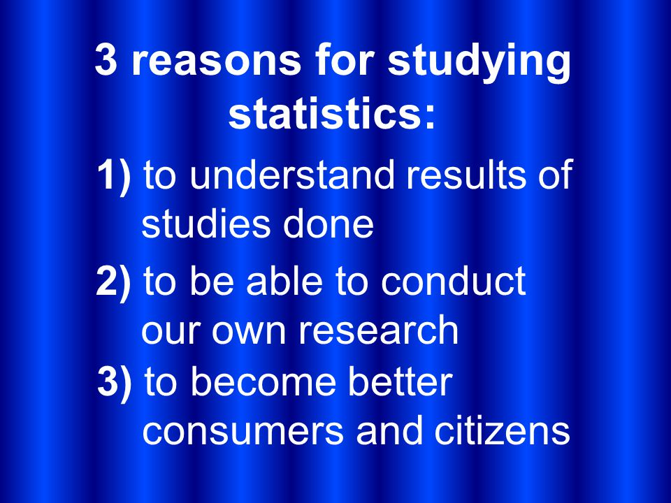 3 reasons for studying statistics: 1) to understand results of studies done 2) to be able to conduct our own research 3) to become better consumers an
