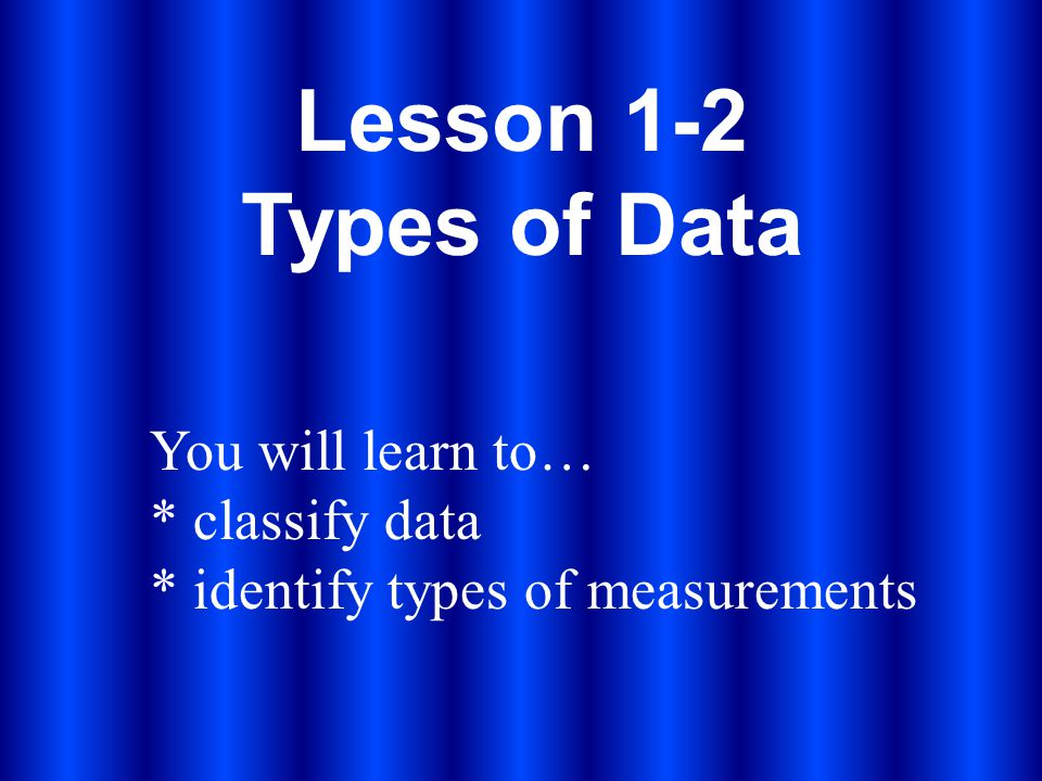 Lesson 1-2 Types of Data You will learn to… * classify data * identify types of measurements
