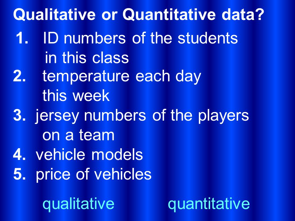 Qualitative or Quantitative data? 1. ID numbers of the students in this class 2. temperature each day this week 3. jersey numbers of the players on a