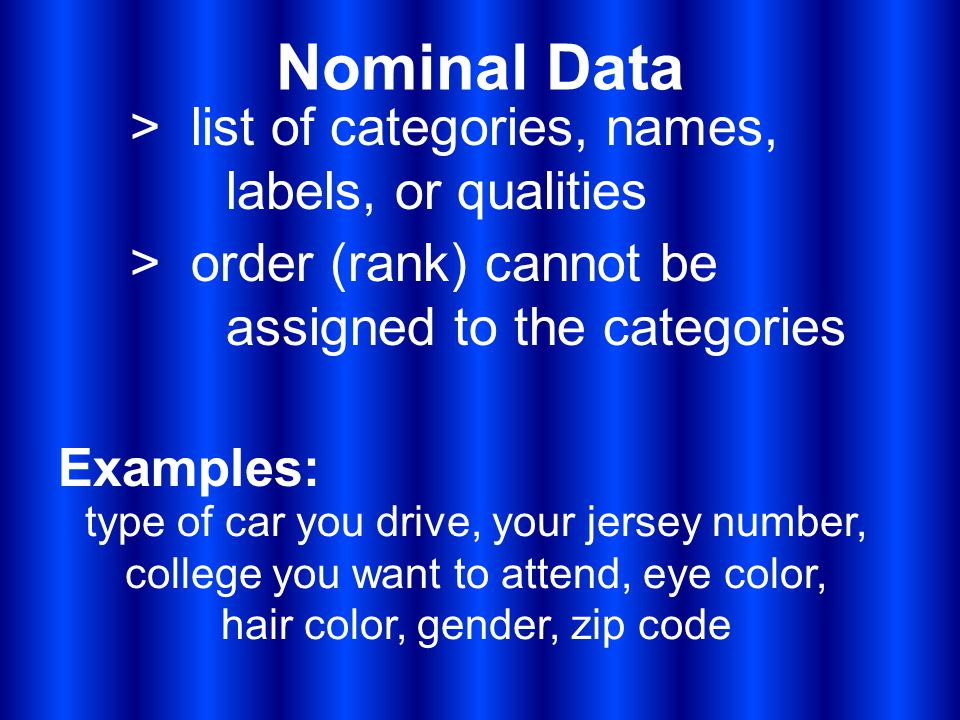 Nominal Data > list of categories, names, labels, or qualities Examples: type of car you drive, your jersey number, college you want to attend, eye color, hair color, gender, zip code > order (rank) cannot be assigned to the categories